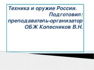 Техника и оружие России. Подготовил: преподаватель-организатор ОБЖ Колесников