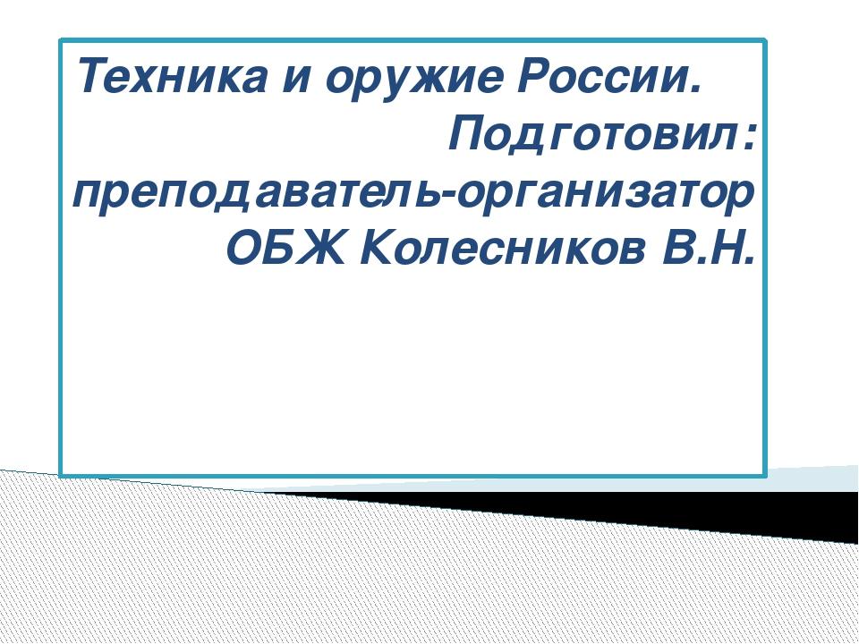 Техника и оружие России. Подготовил: преподаватель-организатор ОБЖ Колесников...