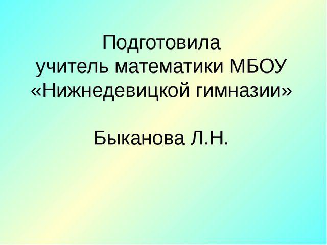 Подготовила учитель математики МБОУ «Нижнедевицкой гимназии» Быканова Л.Н.