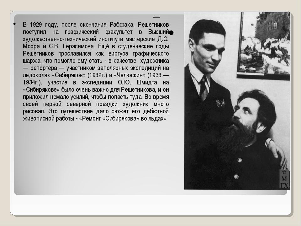 В 1929 году, после окончания Рабфака. Решетников поступил на графический фак...