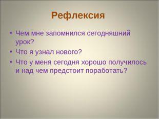 Рефлексия Чем мне запомнился сегодняшний урок? Что я узнал нового? Что у меня