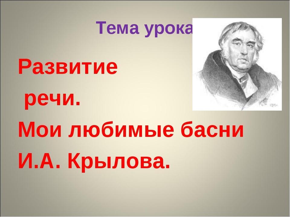 Тема урока Развитие речи. Мои любимые басни И.А. Крылова.
