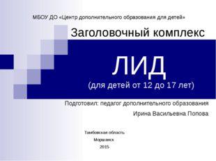 ЛИД (для детей от 12 до 17 лет) Заголовочный комплекс МБОУ ДО «Центр дополнит