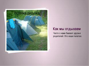 Как мы отдыхаем Часто с нами бывают друзья родителей. Это наши палатки.