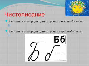 Чистописание Запишите в тетради одну строчку заглавной буквы Б Запишите в тет