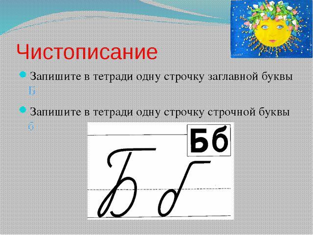 Чистописание Запишите в тетради одну строчку заглавной буквы Б Запишите в тет...