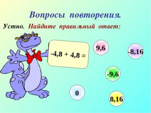 Вопросы повторения. Устно. Найдите правильный ответ: -4,8 + 4,8 = 9,6 -9,6 8,