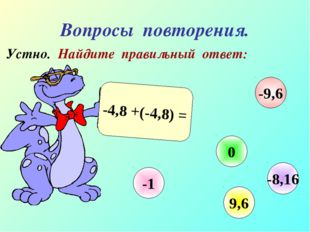 Вопросы повторения. Устно. Найдите правильный ответ: -4,8 +(-4,8) = -1 0 9,6