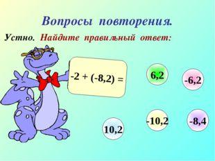 Вопросы повторения. Устно. Найдите правильный ответ: -2 + (-8,2) = -6,2 6,2 1