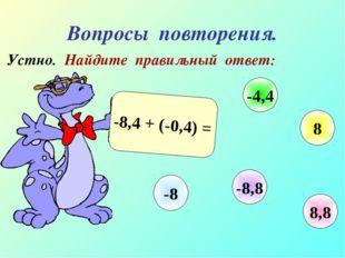 Вопросы повторения. Устно. Найдите правильный ответ: -8,4 + (-0,4) = 8,8 -4,4