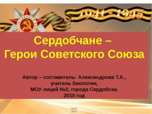 Сердобчане – Герои Советского Союза Автор – составитель: Александрова Т.А., у