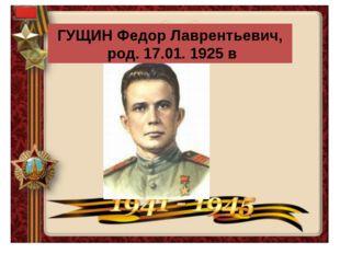 ГУЩИН Федор Лаврентьевич, род. 17.01. 1925 в