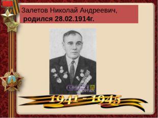 Залетов Николай Андреевич, родился 28.02.1914г.