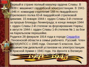 Первый в стране полный кавалер ордена Славы. В 1939 г. машинист сердобской эл