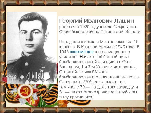 Георгий Иванович Лашин родился в 1920 году в селе Секретарка Сердобского райо...