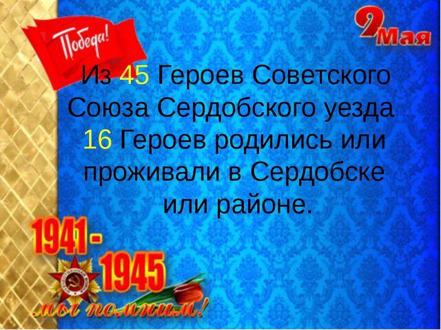 Из 45 Героев Советского Союза Сердобского уезда 16 Героев родились или прожи...