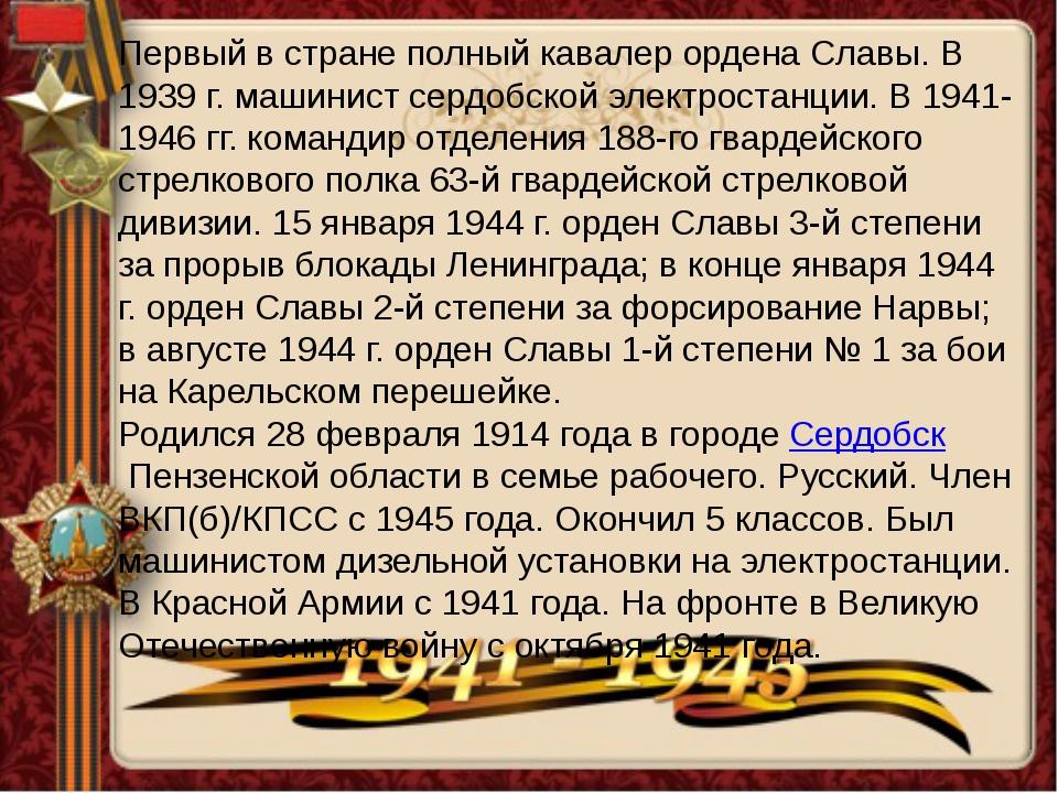 Первый в стране полный кавалер ордена Славы. В 1939 г. машинист сердобской эл...