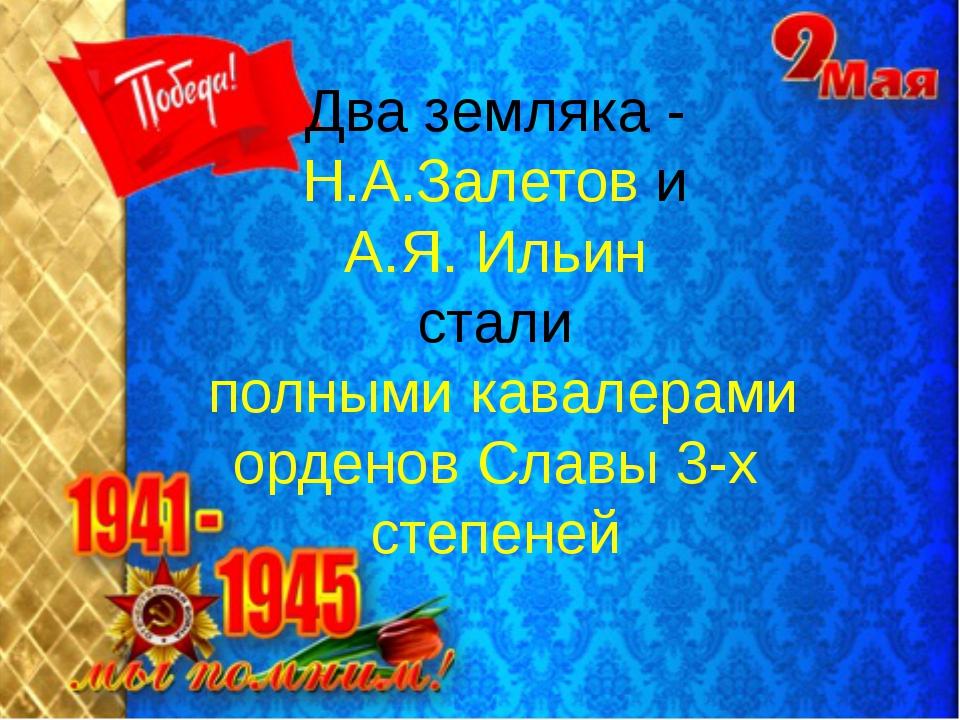 Два земляка - Н.А.Залетов и А.Я. Ильин стали полными кавалерами орденов Славы...