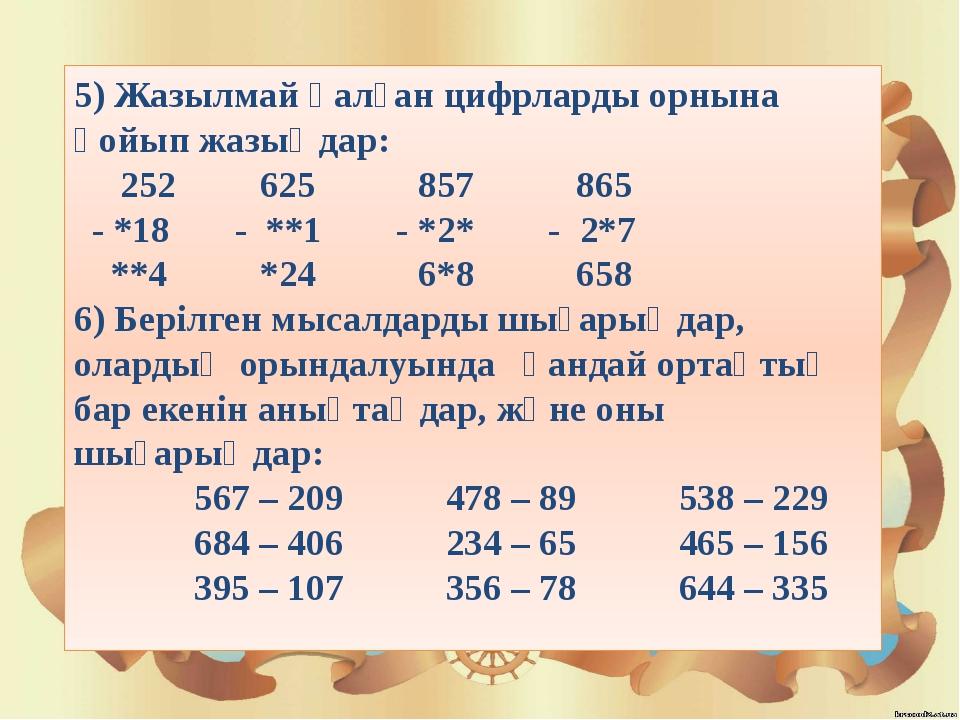 5) Жазылмай қалған цифрларды орнына қойып жазыңдар: 252 625 857 865 - *18 - *...