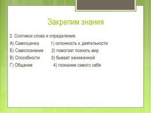 Закрепим знания 2. Соотнеси слова и определения. А) Самооценка 1) склонность