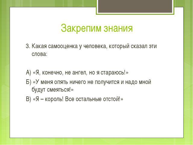 Закрепим знания 3. Какая самооценка у человека, который сказал эти слова: А)...