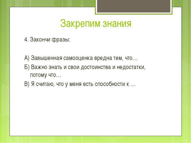 Закрепим знания 4. Закончи фразы: А) Завышенная самооценка вредна тем, что… Б...
