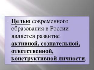 Целью современного образования в России является развитие активной, сознател