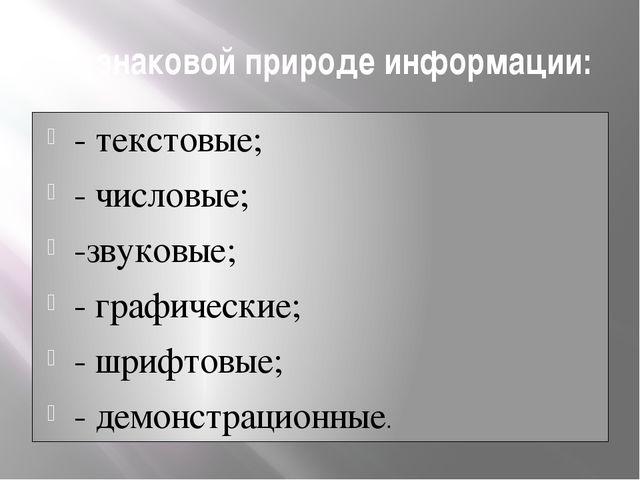 По знаковой природе информации: - текстовые; - числовые; -звуковые; - графиче...