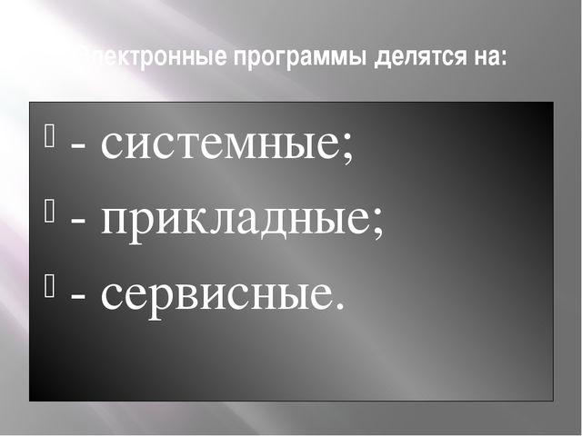 Электронные программы делятся на: - системные; - прикладные; - сервисные.