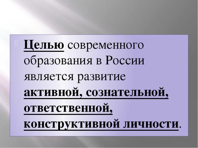 Целью современного образования в России является развитие активной, сознател...