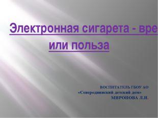 Электронная сигарета - вред или польза ВОСПИТАТЕЛЬ ГБОУ АО «Северодвинский де