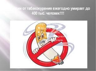 В России от табакокурения ежегодно умирает до 400 тыс. человек!!!!
