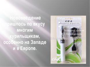 Нововведение пришлось по вкусу многим курильщикам, особенно на Западе и в Ев