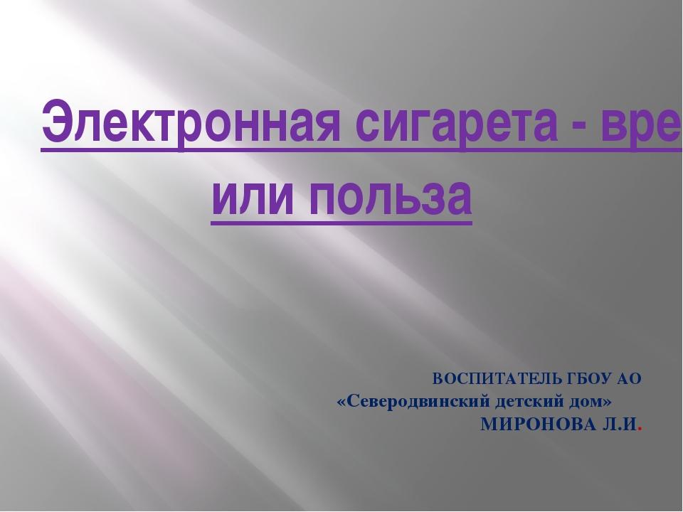 Электронная сигарета - вред или польза ВОСПИТАТЕЛЬ ГБОУ АО «Северодвинский де...