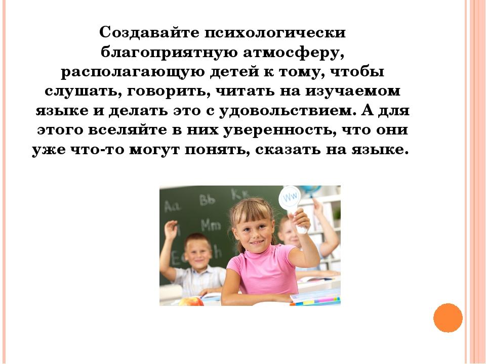 Создавайте психологически благоприятную атмосферу, располагающую детей к тому...