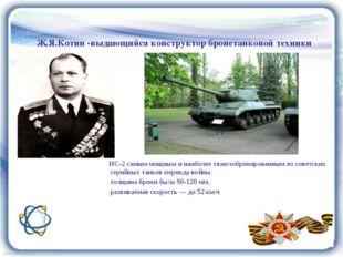Ж.Я.Котин -выдающийся конструктор бронетанковой техники ИС-2 самым мощным и н