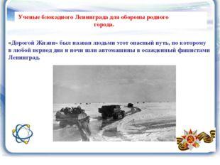 Ученые блокадного Ленинграда для обороны родного города. «Дорогой Жизни» был