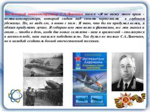 Знаменитый авиаконструктор С.А.Лавочкин писал: «Я не вижу моего врага - немца