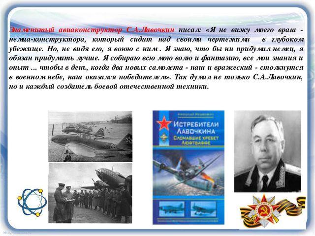 Знаменитый авиаконструктор С.А.Лавочкин писал: «Я не вижу моего врага - немца...