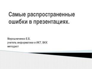 Самые распространенные ошибки в презентациях. Мирошниченко Е.Б. учитель инфор