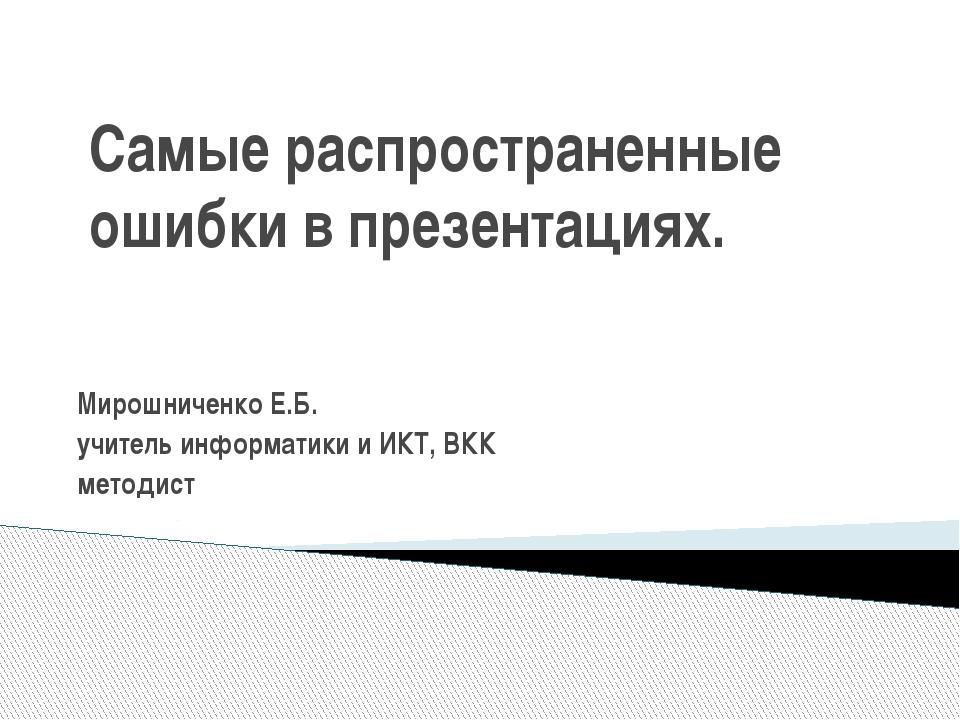Самые распространенные ошибки в презентациях. Мирошниченко Е.Б. учитель инфор...