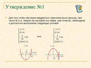 Утверждение №1 Для того чтобы оба корня квадратного трехчлена были меньше, че