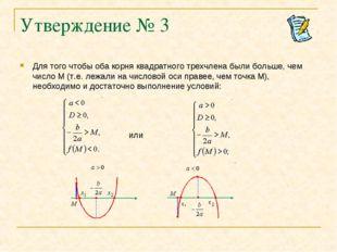 Утверждение № 3 Для того чтобы оба корня квадратного трехчлена были больше, ч