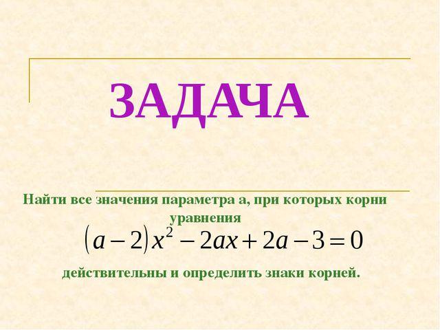 ЗАДАЧА Найти все значения параметра а, при которых корни уравнения действител...