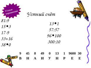 Устный счёт Устные упражнения 81:9 15•3 17-9 33+16 38•0 13•1 57:57 96•100 300