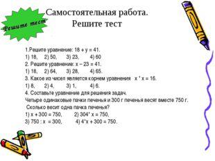 Самостоятельная работа. Решите тест 1.Решите уравнение: 18 + у = 41. 1) 18, 2