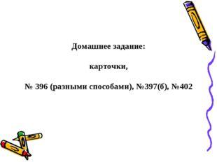 Домашнее задание: карточки, № 396 (разными способами), №397(б), №402