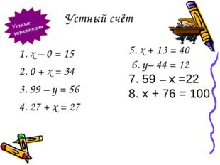 Устный счёт Устные упражнения 1. х – 0 = 15 2. 0 + х = 34 3. 99 – у = 56 4. 2