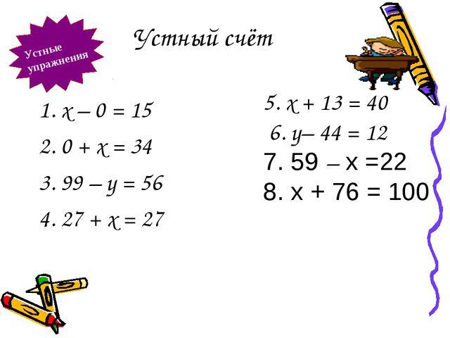 Устный счёт Устные упражнения 1. х – 0 = 15 2. 0 + х = 34 3. 99 – у = 56 4. 2...