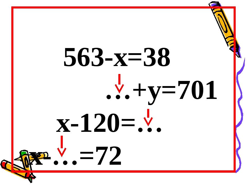 563-х=38 …+у=701 х-120=… х-…=72